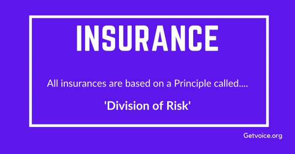 All insurances are based on a Principle called Division of Risk.